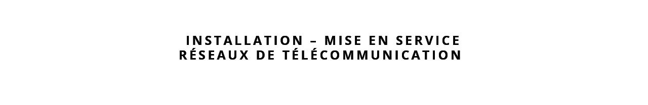 installation mise en service réseaux de télécommunications